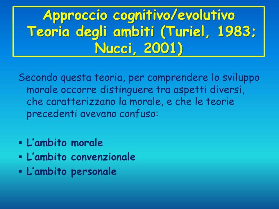 Approccio cognitivo/evolutivo Teoria degli ambiti (Turiel, 1983; Nucci, 2001) Secondo questa teoria, per comprendere lo sviluppo morale occorre distin