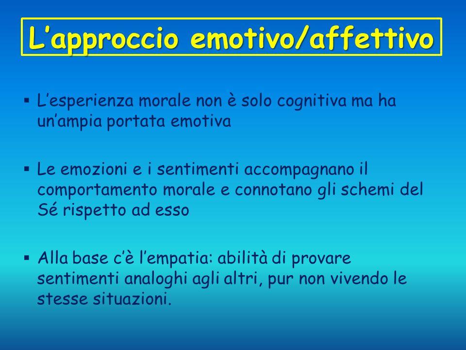 Lapproccio emotivo/affettivo Lesperienza morale non è solo cognitiva ma ha unampia portata emotiva Le emozioni e i sentimenti accompagnano il comporta