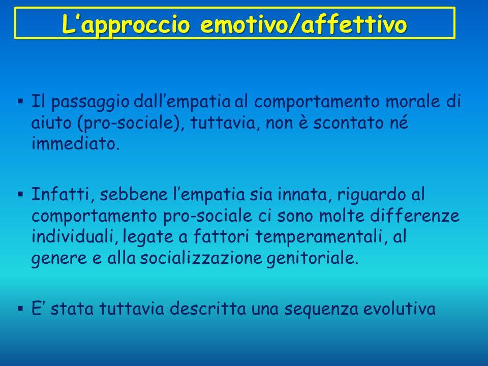 Lapproccio emotivo/affettivo Il passaggio dallempatia al comportamento morale di aiuto (pro-sociale), tuttavia, non è scontato né immediato. Infatti,
