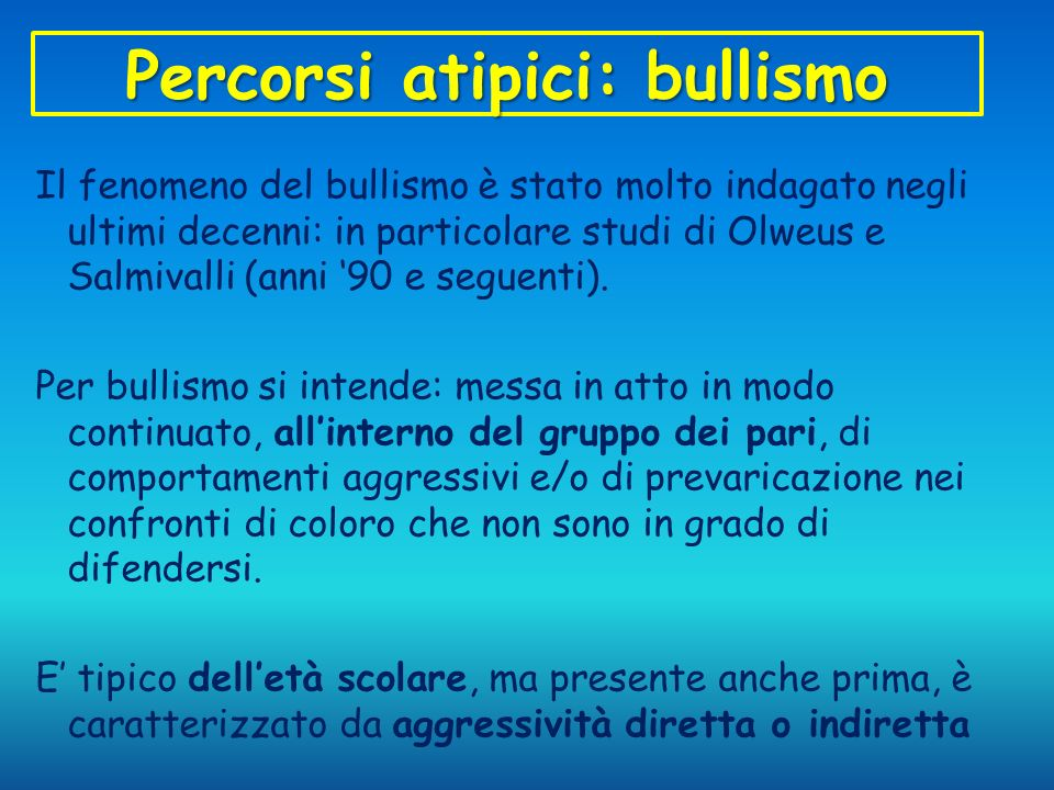 Percorsi atipici: bullismo Il fenomeno del bullismo è stato molto indagato negli ultimi decenni: in particolare studi di Olweus e Salmivalli (anni 90