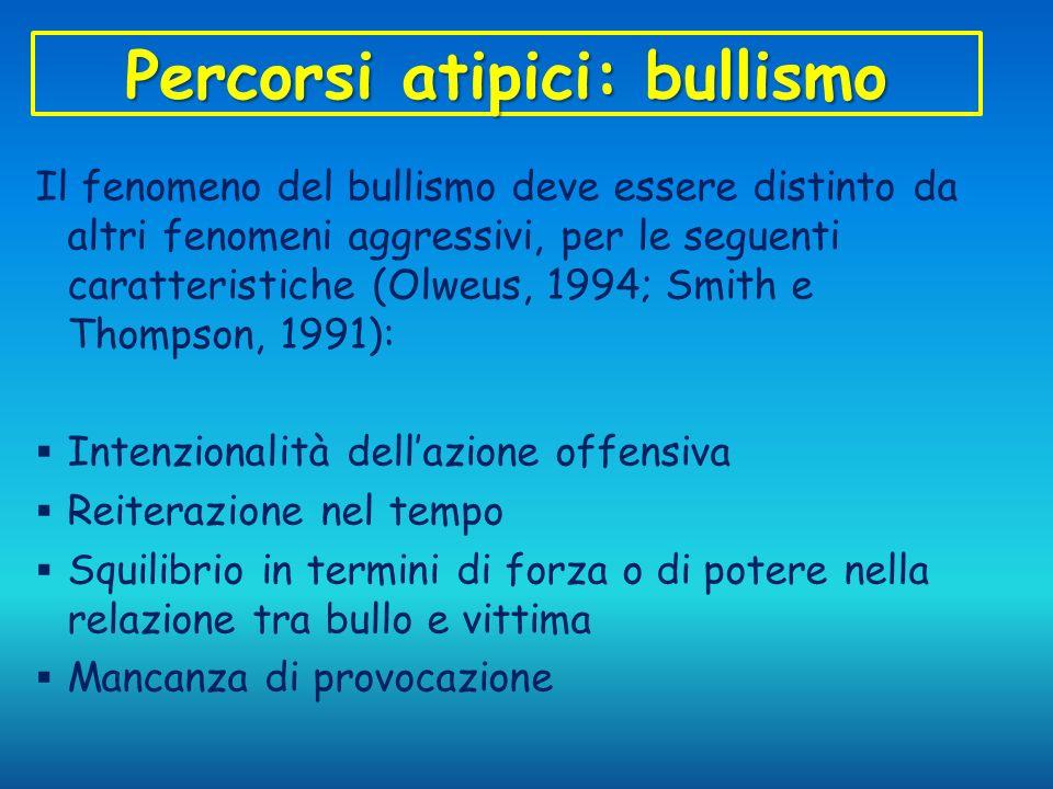 Percorsi atipici: bullismo Il fenomeno del bullismo deve essere distinto da altri fenomeni aggressivi, per le seguenti caratteristiche (Olweus, 1994;
