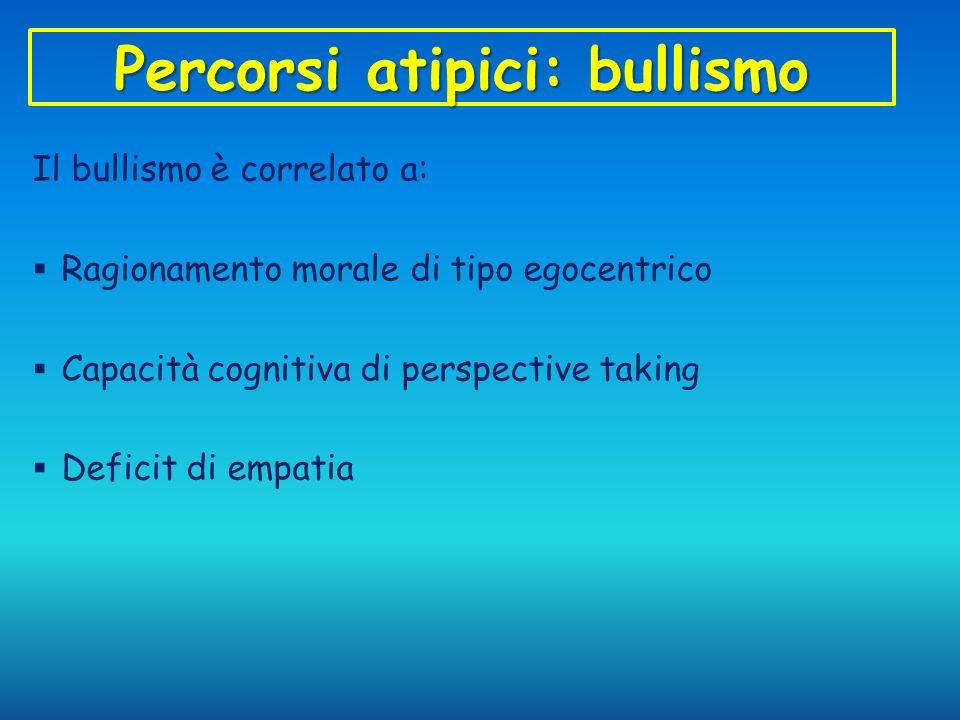 Percorsi atipici: bullismo Il bullismo è correlato a: Ragionamento morale di tipo egocentrico Capacità cognitiva di perspective taking Deficit di empa
