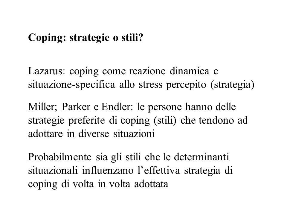 Coping: strategie o stili? Lazarus: coping come reazione dinamica e situazione-specifica allo stress percepito (strategia) Miller; Parker e Endler: le