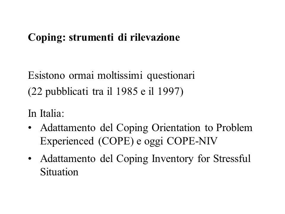 Coping: strumenti di rilevazione Esistono ormai moltissimi questionari (22 pubblicati tra il 1985 e il 1997) In Italia: Adattamento del Coping Orienta