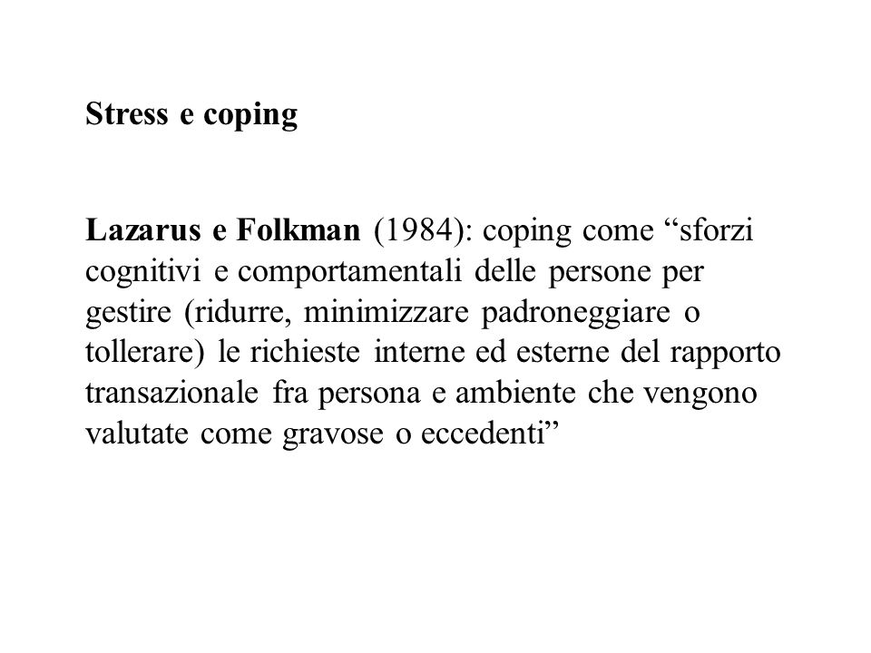 Stress e coping Lazarus e Folkman (1984): coping come sforzi cognitivi e comportamentali delle persone per gestire (ridurre, minimizzare padroneggiare