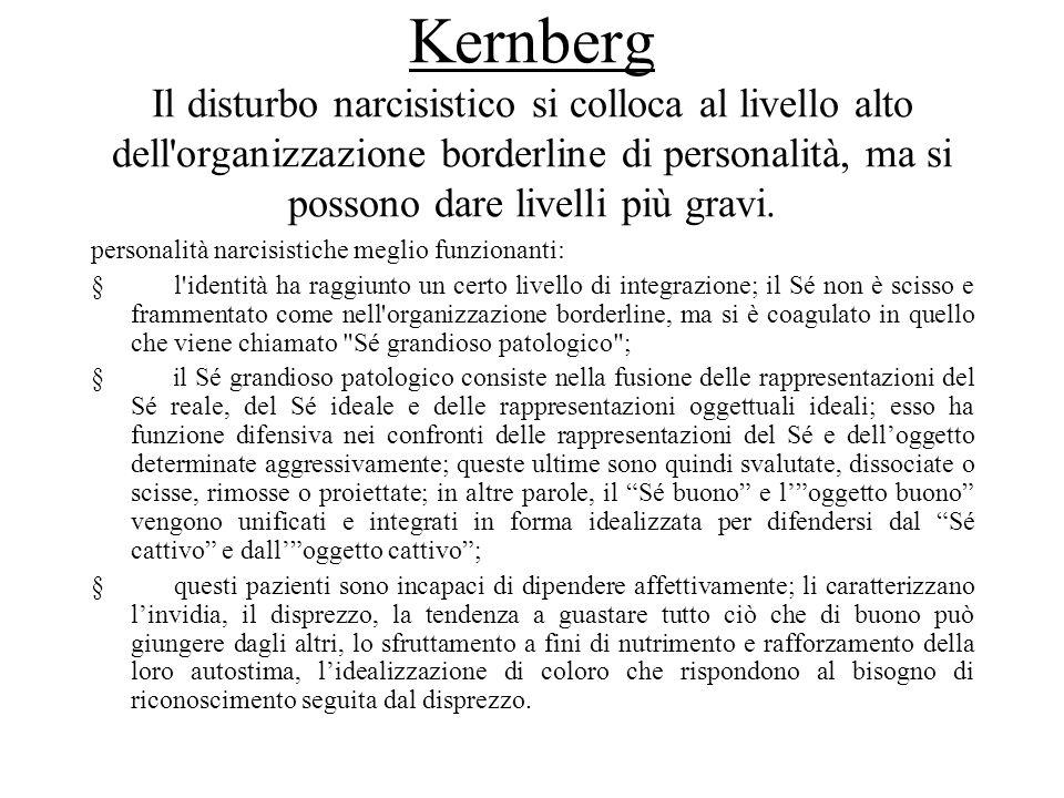 Al livello più grave, francamente borderline, le caratteristiche sono le seguenti: il Sé grandioso patologico risulta infiltrato di aggressività primitiva (è fallito il tentativo di tenere lontane dal Sé le pulsioni aggressive); di conseguenza, la grandiosità e lautoidelizzazione sono rafforzate dal senso di trionfo sulla paura e sul dolore; trionfo ottenuto esercitando paura e dolore agli altri (comportamenti sadici); Questo quadro viene da Kernberg chiamato narcisismo maligno Il sé narcisista si configura quindi come difensivo, in particolare contro il coinvolgimento e la dipendenza dagli altri, e si manifesta in una pseudoautosufficienza attraverso la quale il paziente nega i normali bisogni di accudimento e, contemporaneamente, tenta di impressionare gli altri per averne ammirazione.