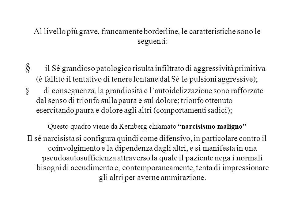 Al livello più grave, francamente borderline, le caratteristiche sono le seguenti: il Sé grandioso patologico risulta infiltrato di aggressività primi
