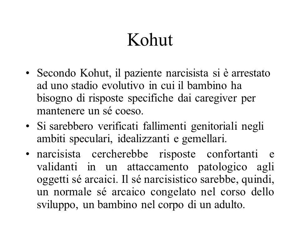 Kohut Secondo Kohut, il paziente narcisista si è arrestato ad uno stadio evolutivo in cui il bambino ha bisogno di risposte specifiche dai caregiver p
