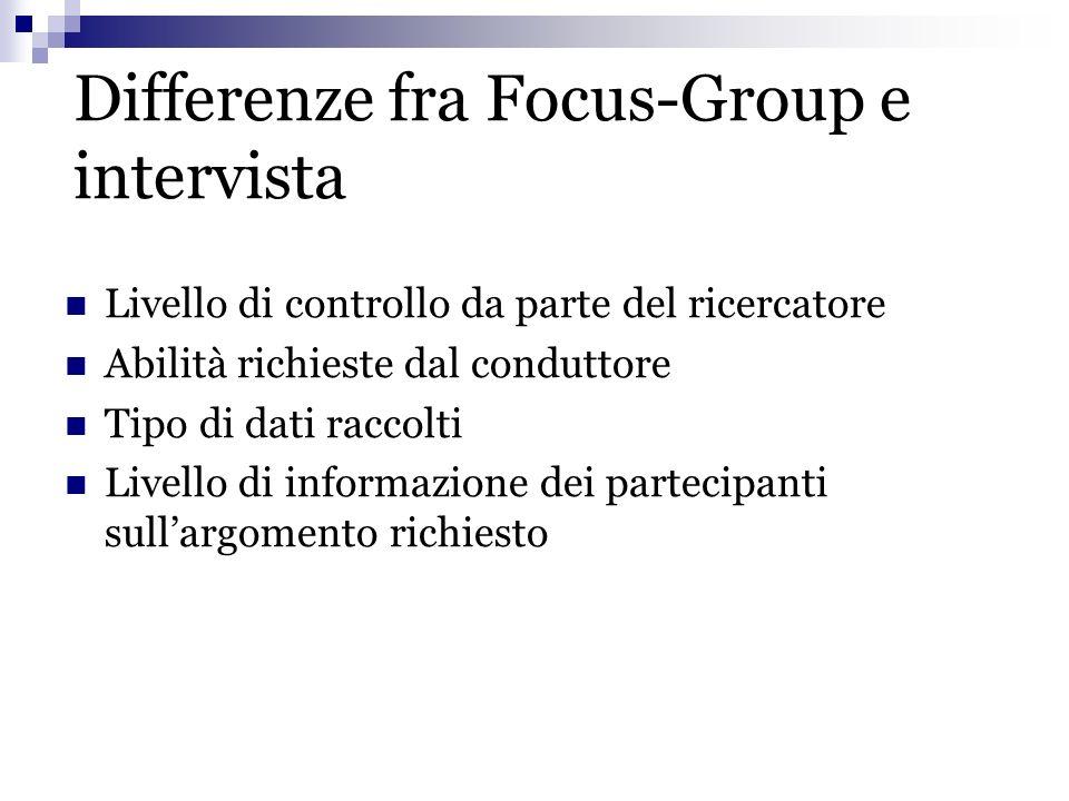 Differenze fra Focus-Group e intervista Livello di controllo da parte del ricercatore Abilità richieste dal conduttore Tipo di dati raccolti Livello d