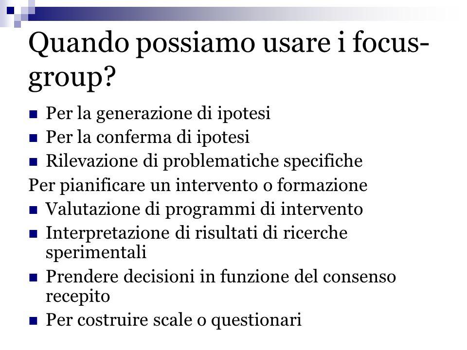 Quando possiamo usare i focus- group? Per la generazione di ipotesi Per la conferma di ipotesi Rilevazione di problematiche specifiche Per pianificare