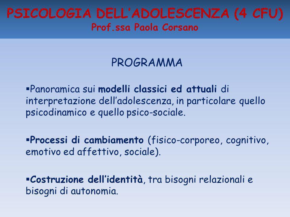 PSICOLOGIA DELLADOLESCENZA (4 CFU) Prof.ssa Paola Corsano PROGRAMMA Panoramica sui modelli classici ed attuali di interpretazione delladolescenza, in