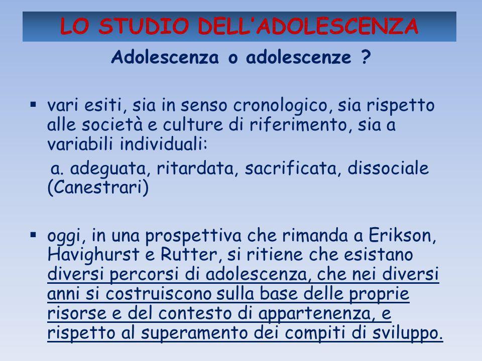 LO STUDIO DELLADOLESCENZA Adolescenza o adolescenze ? vari esiti, sia in senso cronologico, sia rispetto alle società e culture di riferimento, sia a