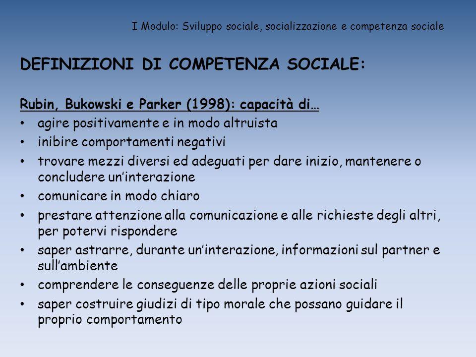 I Modulo: Sviluppo sociale, socializzazione e competenza sociale DEFINIZIONI DI COMPETENZA SOCIALE: Rubin, Bukowski e Parker (1998): capacità di… agir