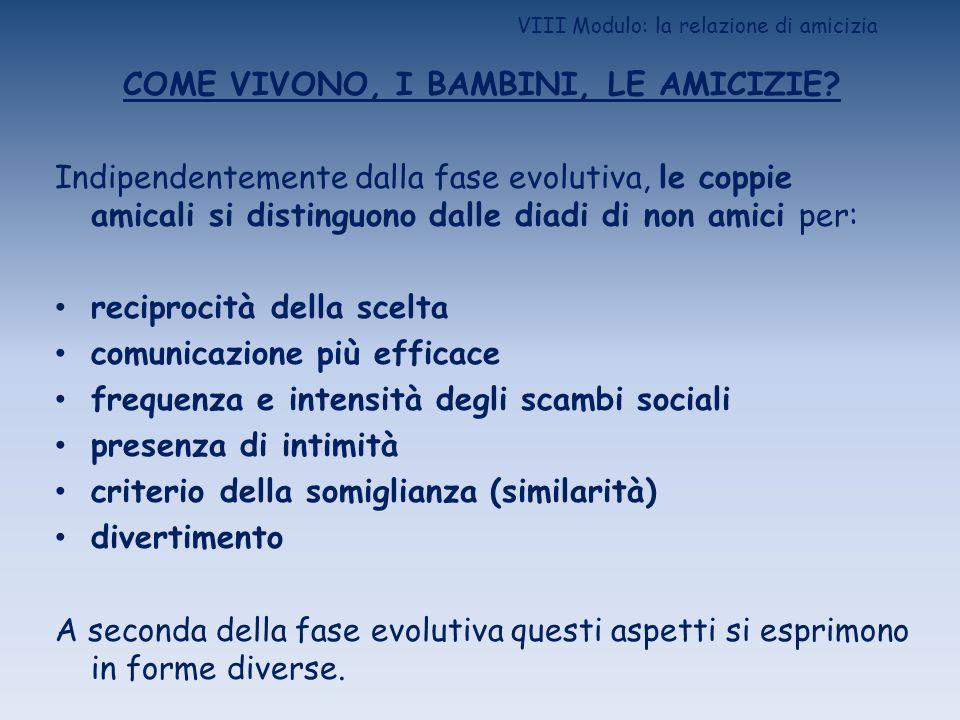VIII Modulo: la relazione di amicizia COME VIVONO, I BAMBINI, LE AMICIZIE? Indipendentemente dalla fase evolutiva, le coppie amicali si distinguono da