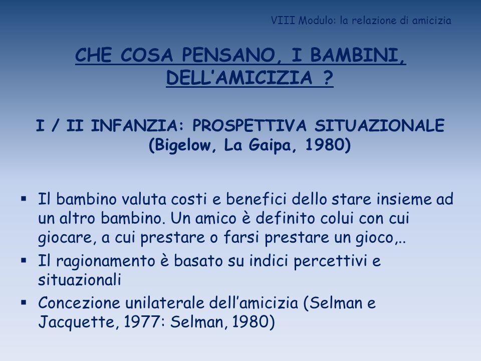 VIII Modulo: la relazione di amicizia CHE COSA PENSANO, I BAMBINI, DELLAMICIZIA ? I / II INFANZIA: PROSPETTIVA SITUAZIONALE (Bigelow, La Gaipa, 1980)