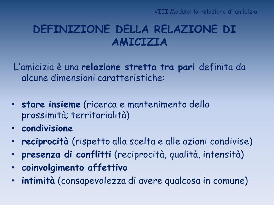 VIII Modulo: la relazione di amicizia DEFINIZIONE DELLA RELAZIONE DI AMICIZIA Lamicizia è una relazione stretta tra pari definita da alcune dimensioni