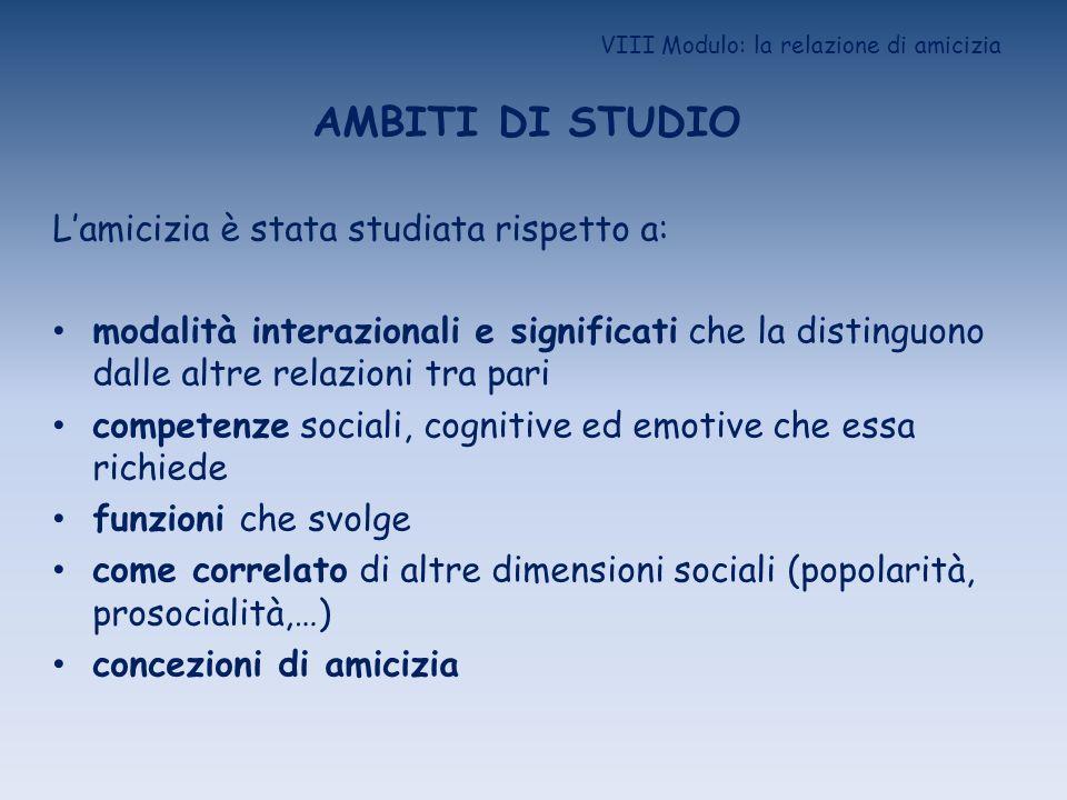 VIII Modulo: la relazione di amicizia AMBITI DI STUDIO Lamicizia è stata studiata rispetto a: modalità interazionali e significati che la distinguono