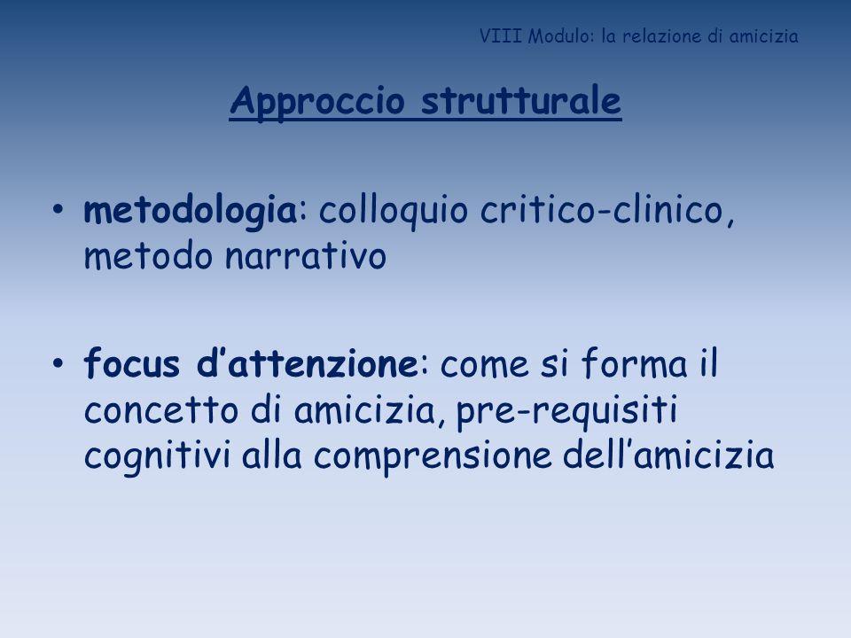 VIII Modulo: la relazione di amicizia Approccio strutturale metodologia: colloquio critico-clinico, metodo narrativo focus dattenzione: come si forma