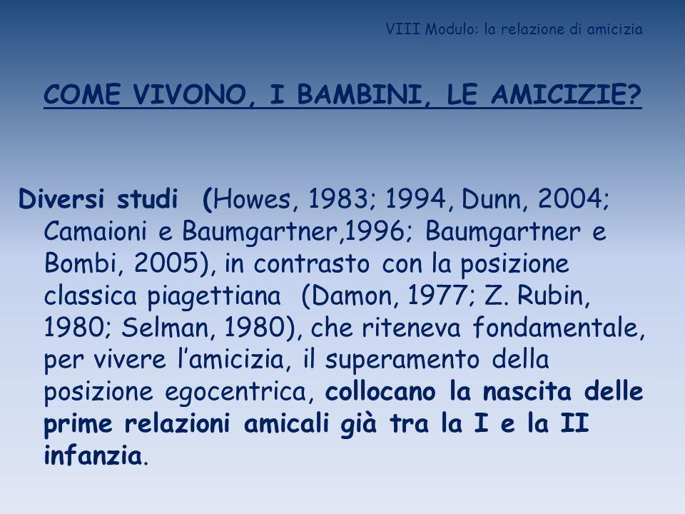 VIII Modulo: la relazione di amicizia COME VIVONO, I BAMBINI, LE AMICIZIE? Diversi studi (Howes, 1983; 1994, Dunn, 2004; Camaioni e Baumgartner,1996;