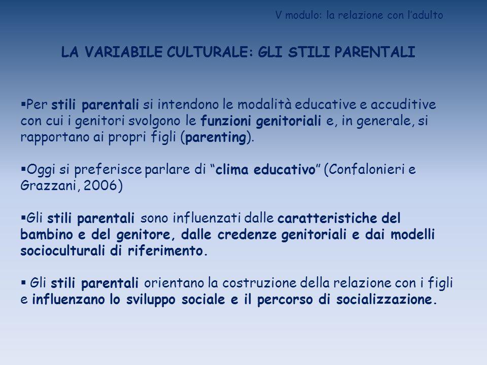V modulo: la relazione con ladulto LA VARIABILE CULTURALE: GLI STILI PARENTALI Per stili parentali si intendono le modalità educative e accuditive con