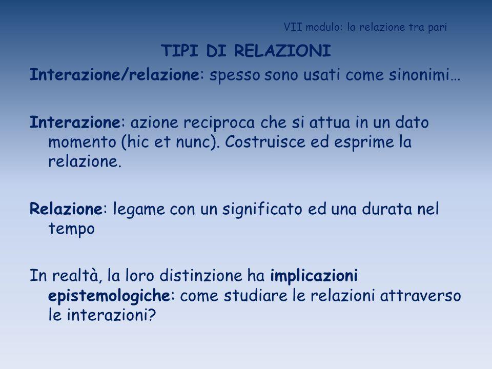 VII modulo: la relazione tra pari TIPI DI RELAZIONI Interazione/relazione: spesso sono usati come sinonimi… Interazione: azione reciproca che si attua