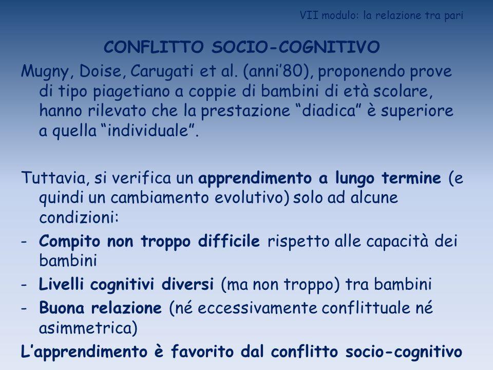 VII modulo: la relazione tra pari CONFLITTO SOCIO-COGNITIVO Mugny, Doise, Carugati et al. (anni80), proponendo prove di tipo piagetiano a coppie di ba
