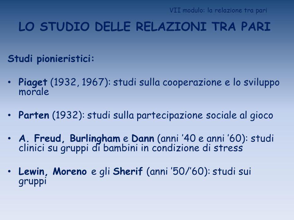VII modulo: la relazione tra pari LO STUDIO DELLE RELAZIONI TRA PARI Studi pionieristici: Piaget (1932, 1967): studi sulla cooperazione e lo sviluppo