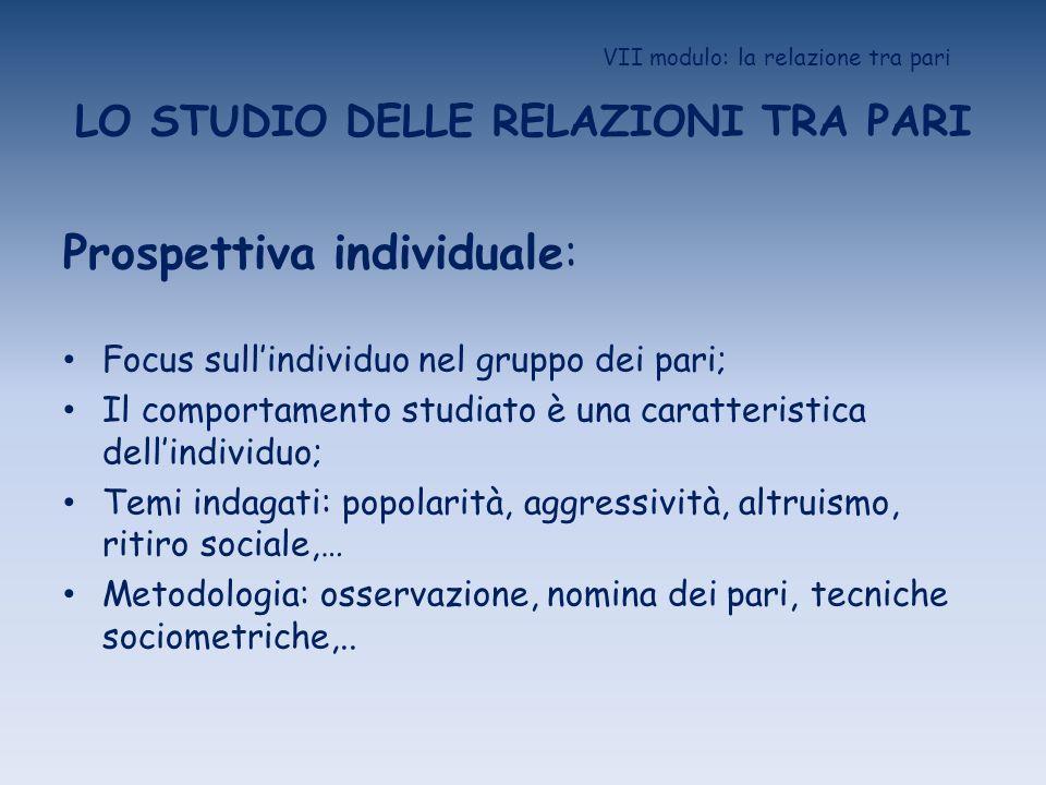 VII modulo: la relazione tra pari LO STUDIO DELLE RELAZIONI TRA PARI Prospettiva individuale: Focus sullindividuo nel gruppo dei pari; Il comportament