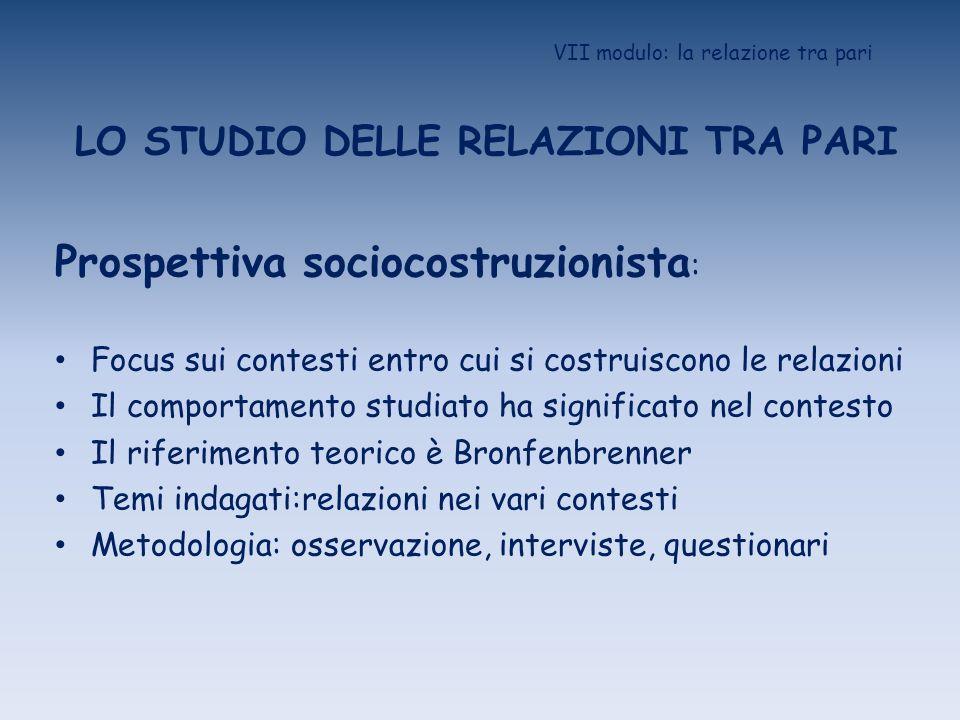 VII modulo: la relazione tra pari LO STUDIO DELLE RELAZIONI TRA PARI Prospettiva sociocostruzionista : Focus sui contesti entro cui si costruiscono le