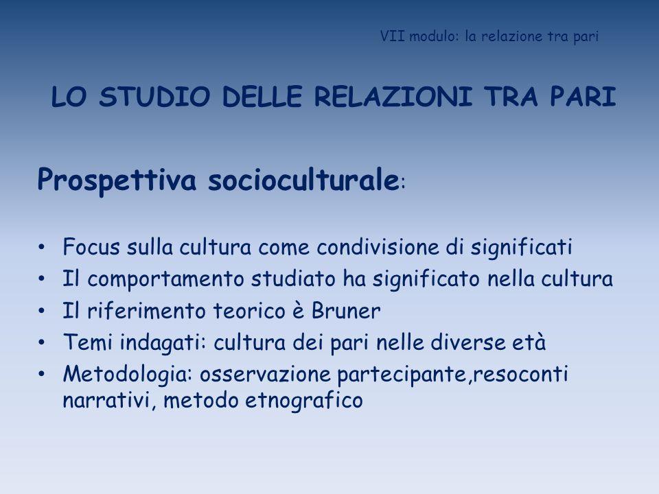 VII modulo: la relazione tra pari LO STUDIO DELLE RELAZIONI TRA PARI Prospettiva socioculturale : Focus sulla cultura come condivisione di significati