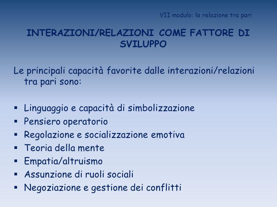 VII modulo: la relazione tra pari INTERAZIONI/RELAZIONI COME FATTORE DI SVILUPPO Le principali capacità favorite dalle interazioni/relazioni tra pari