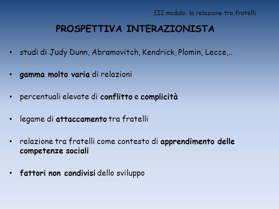 III modulo: la relazione tra fratelli PROSPETTIVA INTERAZIONISTA studi di Judy Dunn, Abramovitch, Kendrick, Plomin, Lecce,.. gamma molto varia di rela