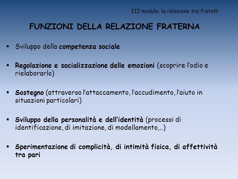 III modulo: la relazione tra fratelli FUNZIONI DELLA RELAZIONE FRATERNA Sviluppo della competenza sociale Regolazione e socializzazione delle emozioni