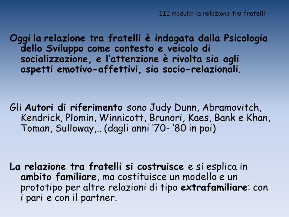 III modulo: la relazione tra fratelli Oggi la relazione tra fratelli è indagata dalla Psicologia dello Sviluppo come contesto e veicolo di socializzaz