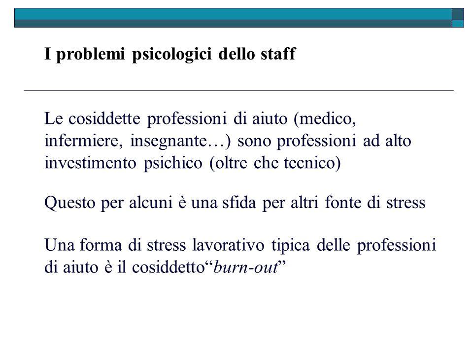 I problemi psicologici dello staff Le cosiddette professioni di aiuto (medico, infermiere, insegnante…) sono professioni ad alto investimento psichico