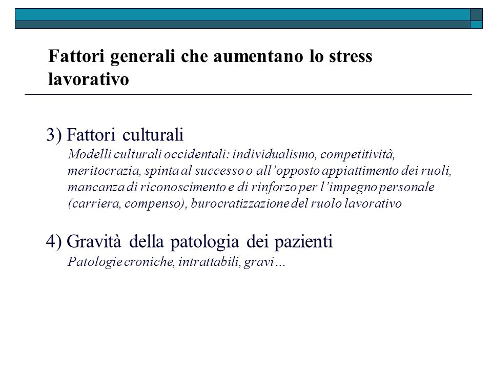 Fattori generali che aumentano lo stress lavorativo 3) Fattori culturali Modelli culturali occidentali: individualismo, competitività, meritocrazia, s