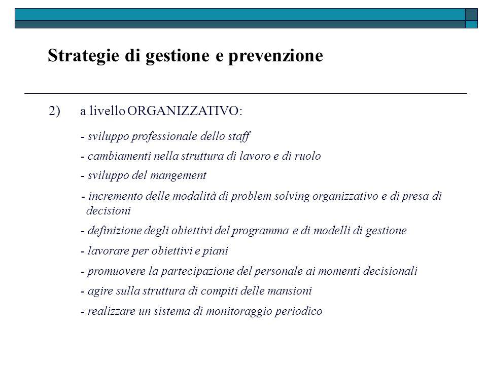 Strategie di gestione e prevenzione 2) a livello ORGANIZZATIVO: - sviluppo professionale dello staff - cambiamenti nella struttura di lavoro e di ruol