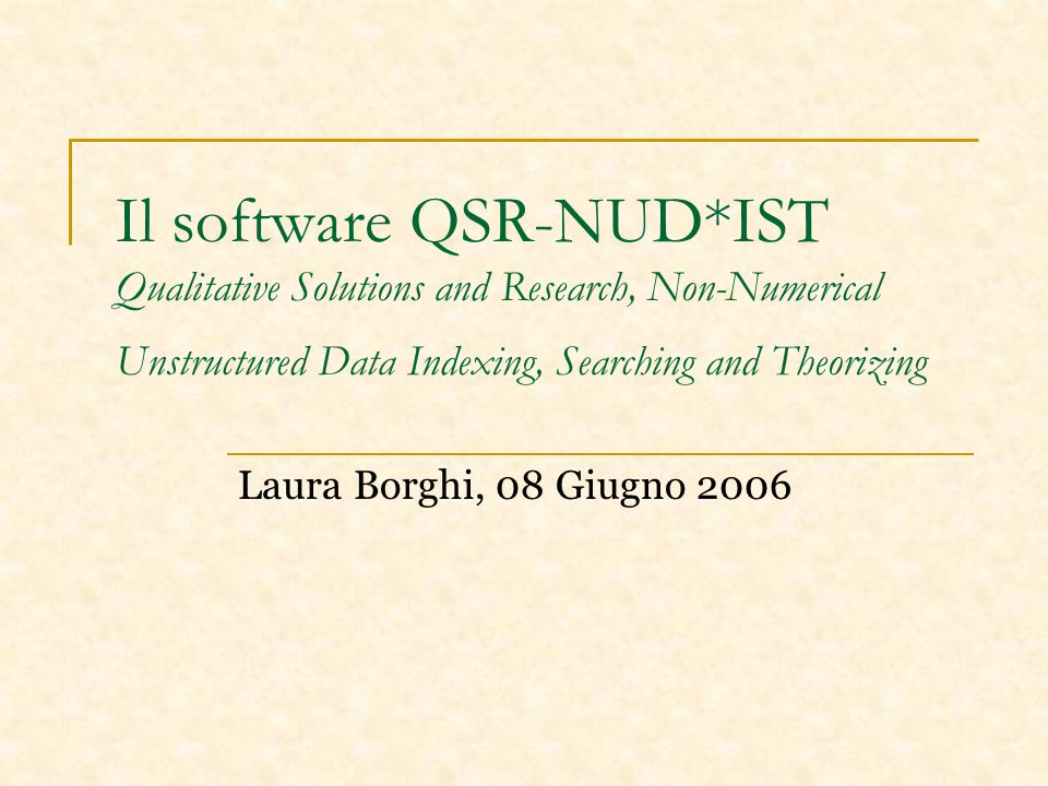 Il software QSR-NUD*IST Qualitative Solutions and Research, Non-Numerical Unstructured Data Indexing, Searching and Theorizing Laura Borghi, 08 Giugno