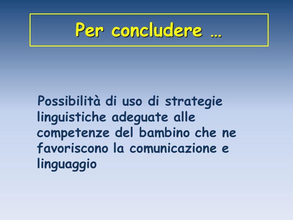 Per concludere … Possibilità di uso di strategie linguistiche adeguate alle competenze del bambino che ne favoriscono la comunicazione e linguaggio