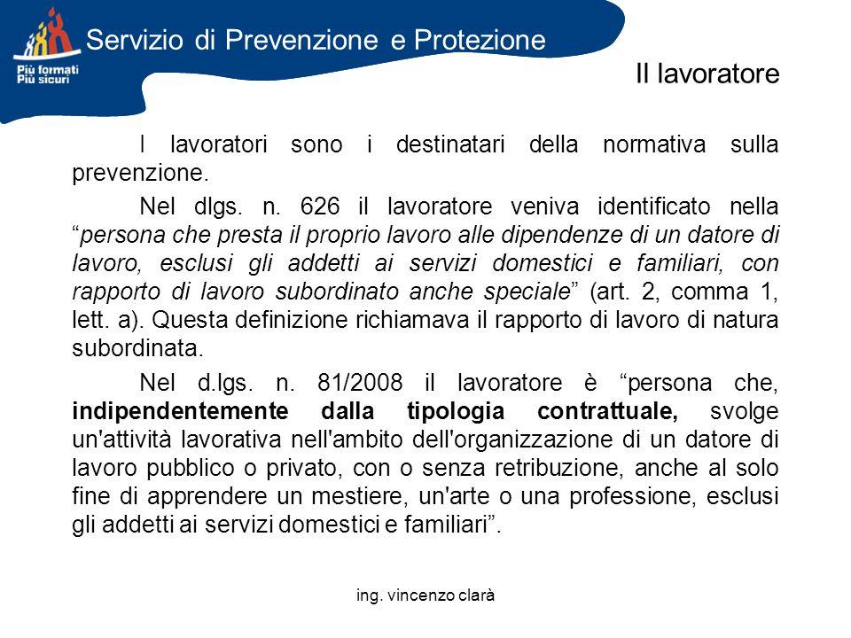ing. vincenzo clarà I lavoratori sono i destinatari della normativa sulla prevenzione. Nel dlgs. n. 626 il lavoratore veniva identificato nellapersona