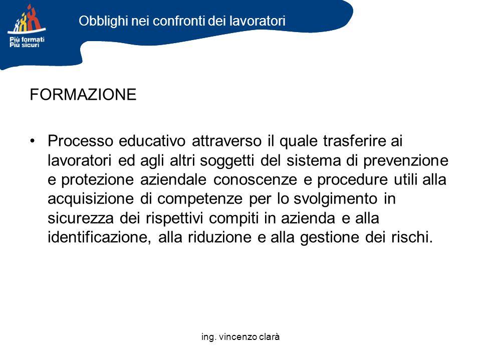 ing. vincenzo clarà FORMAZIONE Processo educativo attraverso il quale trasferire ai lavoratori ed agli altri soggetti del sistema di prevenzione e pro