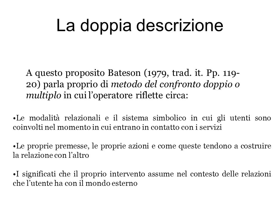 La doppia descrizione A questo proposito Bateson (1979, trad. it. Pp. 119- 20) parla proprio di metodo del confronto doppio o multiplo in cui loperato