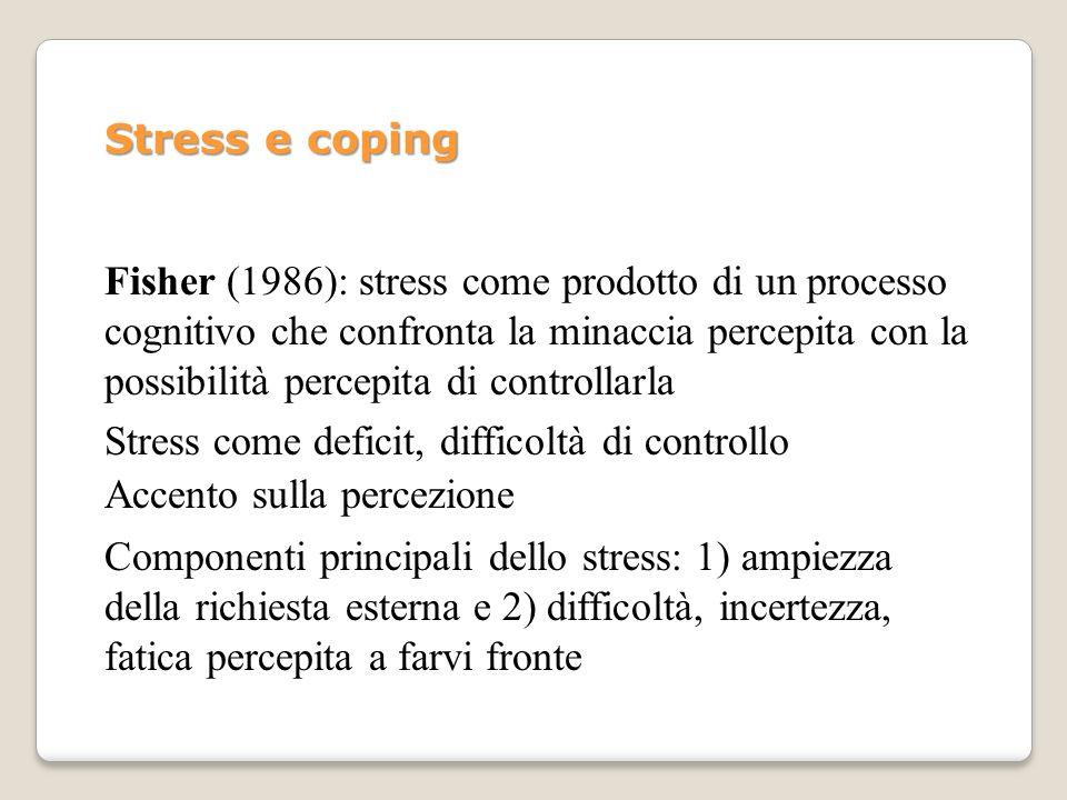 Stress e coping Fisher (1986): stress come prodotto di un processo cognitivo che confronta la minaccia percepita con la possibilità percepita di contr