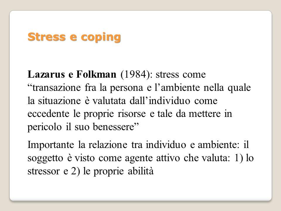 Stress e coping Lazarus e Folkman (1984): stress come transazione fra la persona e lambiente nella quale la situazione è valutata dallindividuo come e