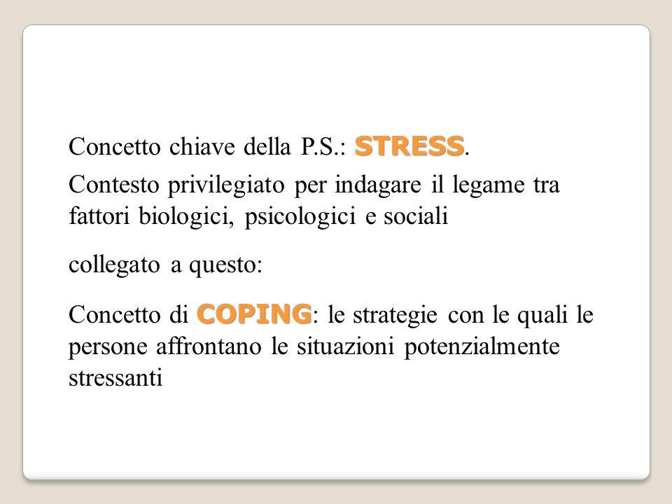 STRESS Concetto chiave della P.S.: STRESS. Contesto privilegiato per indagare il legame tra fattori biologici, psicologici e sociali collegato a quest