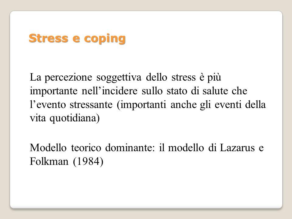 Stress e coping (Lazarus e Folkman, 1984) Duplice valutazione: La persona è un agente attivo in grado di influenzare limpatto degli eventi mediante strategie EMOTIVE, COGNITIVE, COMPORTAMENTALI - Valutazione del significato dellevento e del probabile effetto sul benessere - Valutazione degli effetti delle risposte