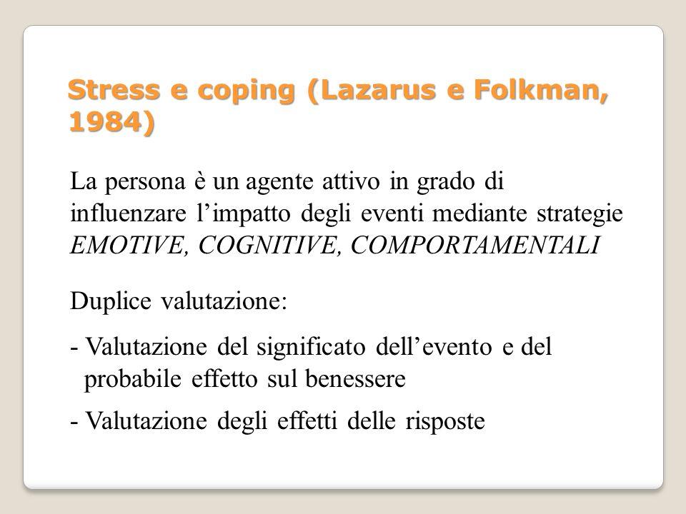 Stress e coping (Lazarus e Folkman, 1984) Duplice valutazione: La persona è un agente attivo in grado di influenzare limpatto degli eventi mediante st