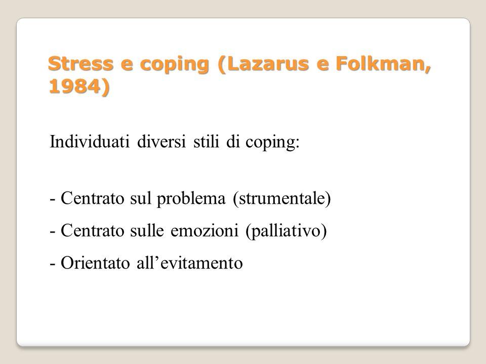 Stress e coping (Lazarus e Folkman, 1984) - Centrato sul problema (strumentale) Individuati diversi stili di coping: - Centrato sulle emozioni (pallia