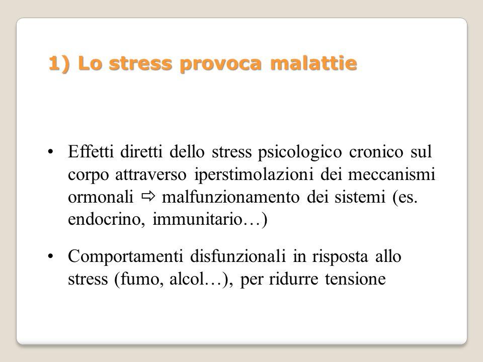 1) Lo stress provoca malattie Effetti diretti dello stress psicologico cronico sul corpo attraverso iperstimolazioni dei meccanismi ormonali malfunzio