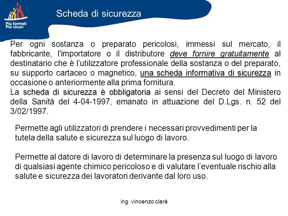 ing. vincenzo clarà Scheda di sicurezza deve fornire gratuitamente una scheda informativa di sicurezza Per ogni sostanza o preparato pericolosi, immes